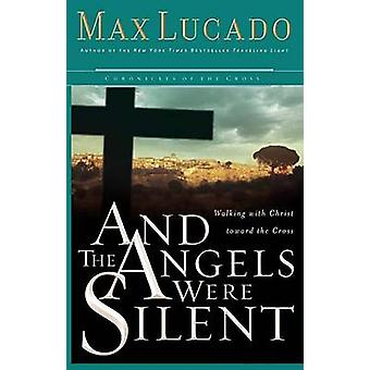 And the Angels Were Silent  Walking with Christ toward the Cross by Max Lucado