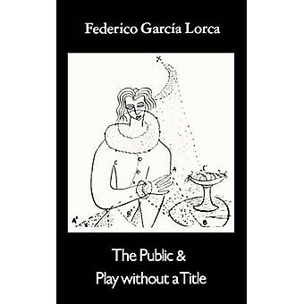 Public and Play Without a Title Two Posthumous Plays by Garcia Lorca & Federico