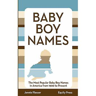 Baby Boy Names The Most Popular Baby Boy Names in America from 1900 to Present by Flexser & Jennie