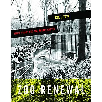 Zoo Renewal - White Flight and the Animal Ghetto by Lisa Uddin - 97808