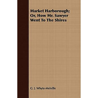 Market Harborough Or How Mr. Sawyer Went to the Shires by WhyteMelville & G. J.