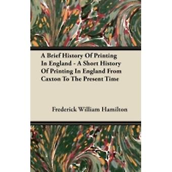 A Brief History Of Printing In England  A Short History Of Printing In England From Caxton To The Present Time by Hamilton & Frederick William