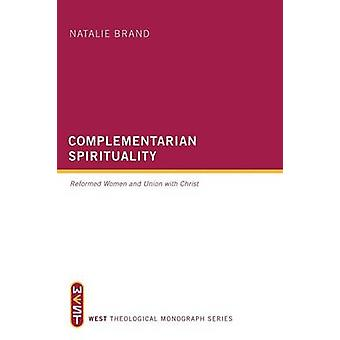 Complementarian Spirituality Reformed Women and Union with Christ by Brand & Natalie