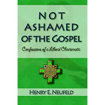 Not Ashamed of the Gospel  Confessions of a Liberal Charismatic by Neufeld & Henry E