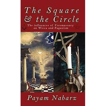 The Square and the Circle The Influences of Freemasonry on Wicca and Paganism by Nabarz & Payam