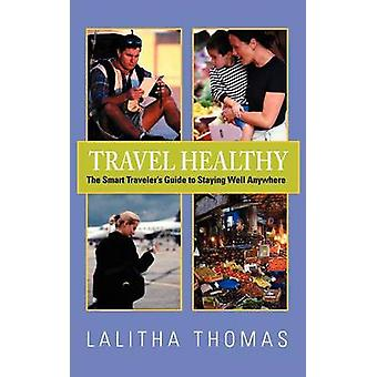 Travel Healthy The Smart Travelers Guide to Staying Well Anywhere by Thomas & Lalitha