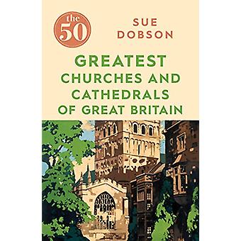 The 50 Greatest Churches and Cathedrals of Great Britain by Sue Dobso