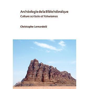 Archeologie de la Bible hebraique  Culture scribale et Yahwismes by Christophe Lemardele