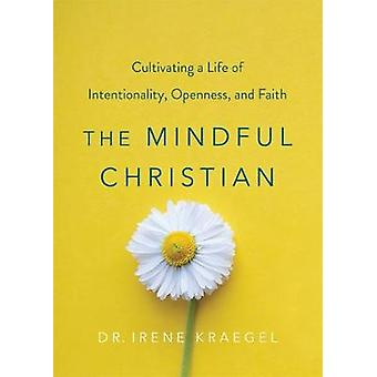 The Mindful Christian: Cultivating a Life of Intentionality Openness and Faith