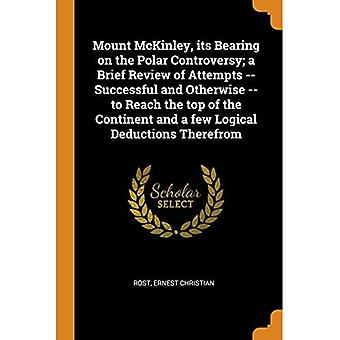 Mount McKinley, Its Bearing� on the Polar Controversy; A Brief Review of Attempts� -- Successful and Otherwise -- To Reach the Top of the Continent and a Few Logical Deductions Therefrom