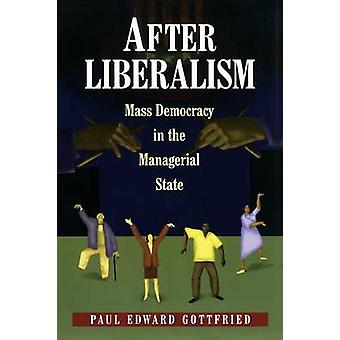 After Liberalism - Mass Democracy in the Managerial State by Paul Edwa