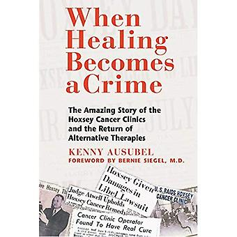 When Healing Becomes a Crime: The Amazing Story of the Suppression of the Hoxsey Treatment and the Rise of Alternative Cancer Therapies