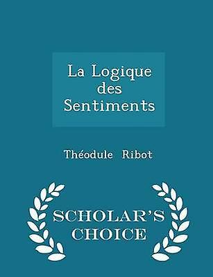 La Logique des Sentiments  Scholars Choice Edition by Ribot & Thodule
