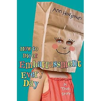How to Die of Embarrassment Every Day by Ann Hodgman - Ann Hodgman -