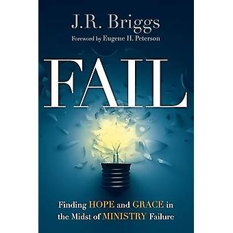 Fail - Finding Hope and Grace in the Midst of Ministry Failure by J R