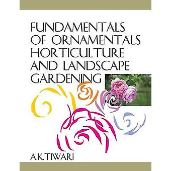 Fundamentals of Ornamentals Horticulture and Landscape Gardening by Tiwari & A.K.