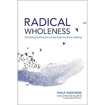 Radical Wholeness  The Embodied Present and the Ordinary Grace of Being by Philip Shepherd