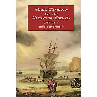 Women Wanderers and the Writing of Mobility 17841814 by Ingrid Horrocks