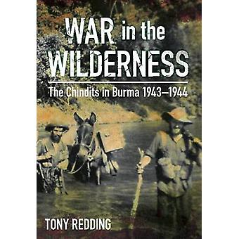 War in the Wilderness  The Chindits in Burma 19431944 by Tony Redding