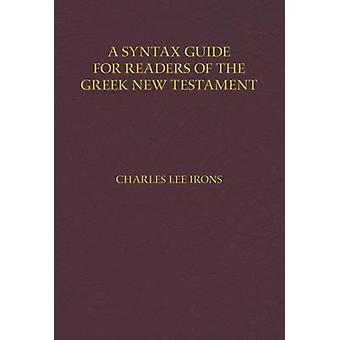 A Syntax Guide for Readers of the Greek New Testament by Charles Iron