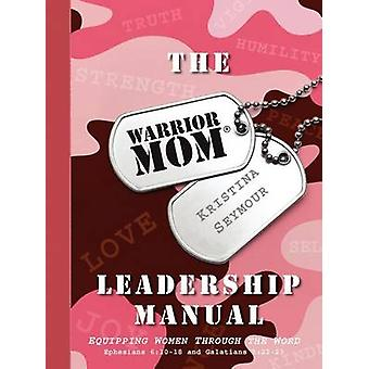 The Warrior Mom Leadership Manual by Seymour & Kristina