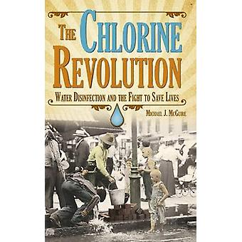 The Chlorine Revolution Water Disinfection and the Fight to Save Lives von McGuire & Michael J.