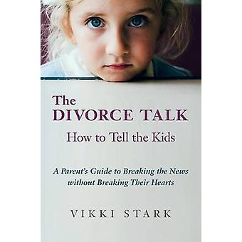The Divorce Talk How to Tell the Kids  A Parents Guide to Breaking the News without Breaking Their Hearts by Stark & Vikki