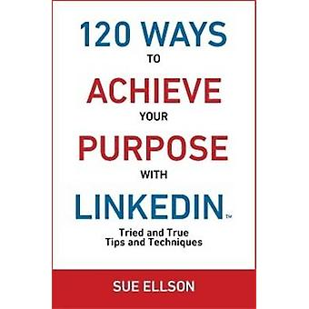120 Ways To Achieve Your Purpose With LinkedIn  Tried And True Tips And Techniques by Ellson & Sue