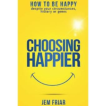 Choosing Happier How to be happy despite your circumstances history or genes by Friar & Jem