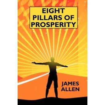 Eight Pillars of Prosperity By the Author of The Science of Getting Rich by Allen & James