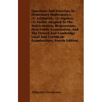 Questions And Exercises In Elementary Mathematics. 1 Arithmetic. 2 Algebra. 3 Euclid. Adapted To The Matriculation Responsions First Public Examination And The Oxford And Cambridge Local And by Oxoniensis & Palaestra
