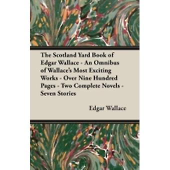 The Scotland Yard Book of Edgar Wallace  An Omnibus of Wallaces Most Exciting Works  Over Nine Hundred Pages  Two Complete Novels  Seven Stories by Wallace & Edgar