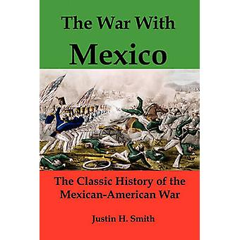 The War with Mexico The Classic History of the MexicanAmerican War by Smith & Justin Harvey