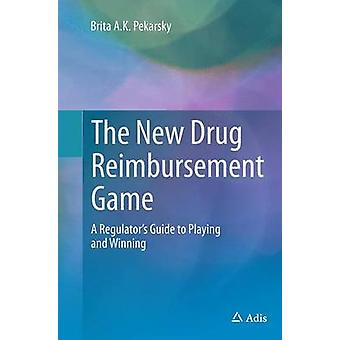 The New Drug Reimbursement Game  A Regulators Guide to Playing and Winning by Pekarsky & Brita A.K.
