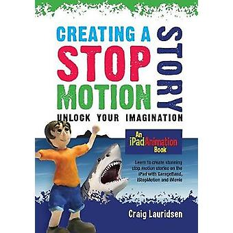 Creating a Stop Motion Story Unlock your Imagination by Lauridsen & Craig