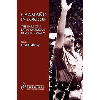 Caamao in London The Exile of a Latin American Revolutionary by Halliday & Fred