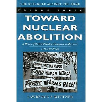 Toward Nuclear Abolition - A History of the World Nuclear Disarmament