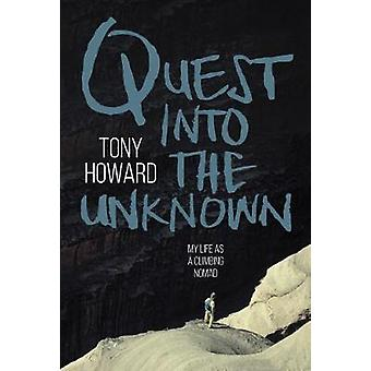 Quest into the Unknown - My life as a climbing nomad by Tony Howard -