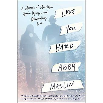 Love You Hard - A Memoir of Marriage - Brain Injury - and Reinventing