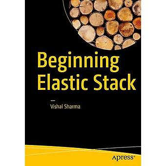 Beginning Elastic Stack - 2017 by Vishal Sharma - 9781484216934 Book