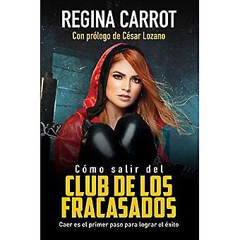 Como Salir del Club de Los Fracasados: Caer Es El Primer Paso Para Lograr El Exito / How to Get Out of the Losersclub