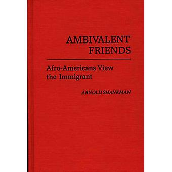 Ambivalent Friends AfroAmericans View the Immigrant by Shankman & Arnold M.