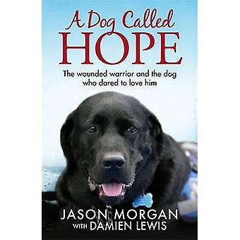 A Dog Called Hope - The Wounded Warrior and the Dog Who Dared to Love