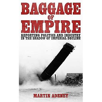 Baggage of Empire - Reporting Politics and Industry in the Shadow of I