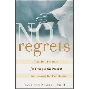 No Regrets A TenStep Program for Living in the Present and Leaving the Past Behind by Beazley & Hamilton