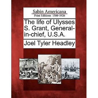 The life of Ulysses S. Grant Generalinchief U.S.A. by Headley & Joel Tyler