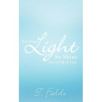 Let Your Light So Shine Live a Life of Love by Fields & T.