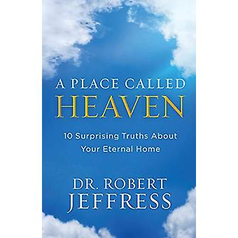 A Place Called Heaven - 10 Surprising Truths about Your Eternal Home b