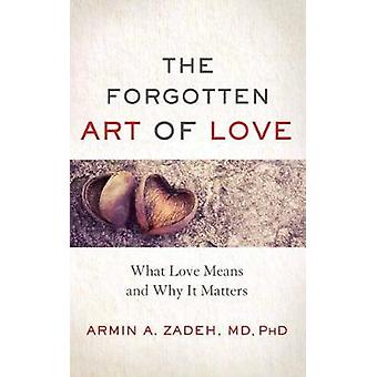 The Forgotten Art of Love - What Love Means and Why it Matters by Armi