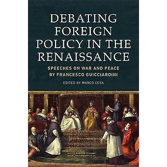 Debating Foreign Policy in the Renaissance  Speeches on War and Peace by Francesco Guicciardini by Edited by Marco Cesa